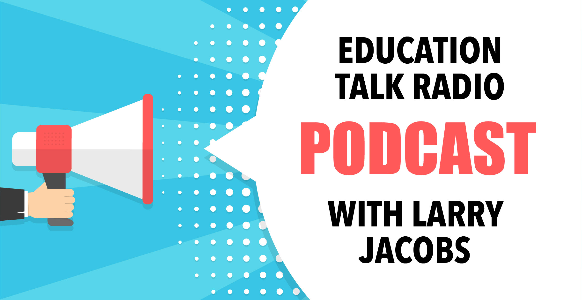A megaphone with a word ballon. Text:  Education Talk Radio Podcast with Larry Jacobs.