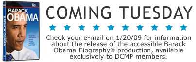 Coming Tuesday: Check your e-mail on January 20th for a special announcement for DCMP members about the release of the accessible version of the Barack Obama biography production